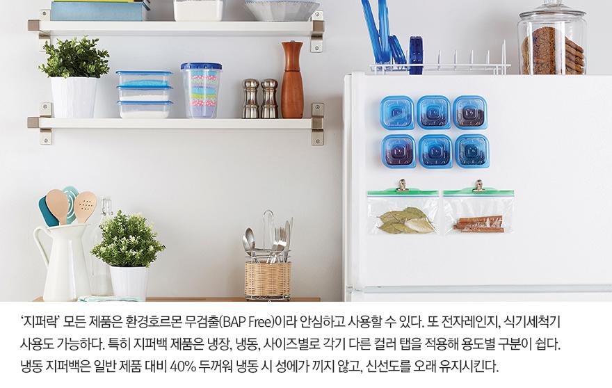 지퍼락' 모든 제품은 환경호르몬 무검출(BAP Free)이라 안심하고 사용할 수 있다. 또 전자레인지, 식기세척기 사용도 가능하다. 특히 지퍼백 제품은 냉장, 냉동, 사이즈별로 각기 다른 컬러 탭을 적용해 용도별 구분이 쉽다. 냉동 지퍼백은 일반 제품 대비 40% 두꺼워 냉동 시 성에가 끼지 않고, 신선도를 오래 유지시킨다.